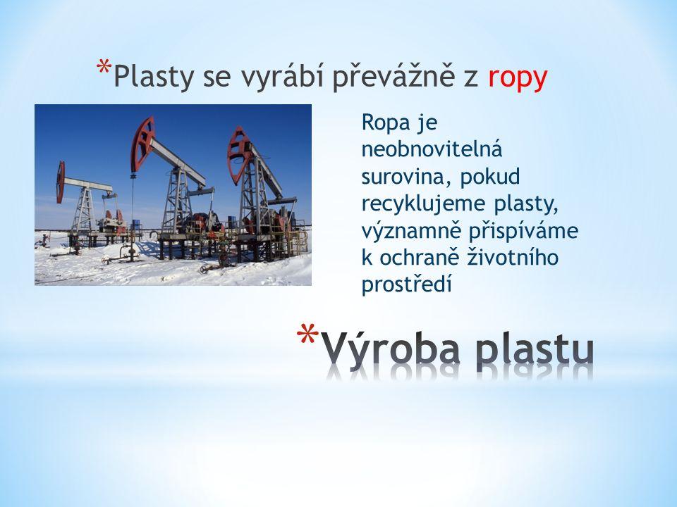 * Plasty se vyrábí převážně z ropy Ropa je neobnovitelná surovina, pokud recyklujeme plasty, významně přispíváme k ochraně životního prostředí