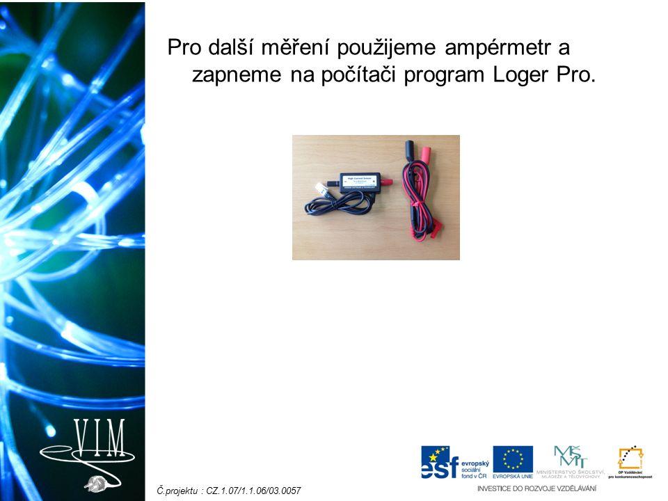 Č.projektu : CZ.1.07/1.1.06/03.0057 Pro další měření použijeme ampérmetr a zapneme na počítači program Loger Pro.