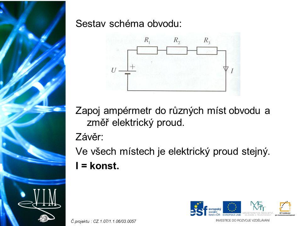 Č.projektu : CZ.1.07/1.1.06/03.0057 Sestav schéma obvodu: Zapoj ampérmetr do různých míst obvodu a změř elektrický proud. Závěr: Ve všech místech je e