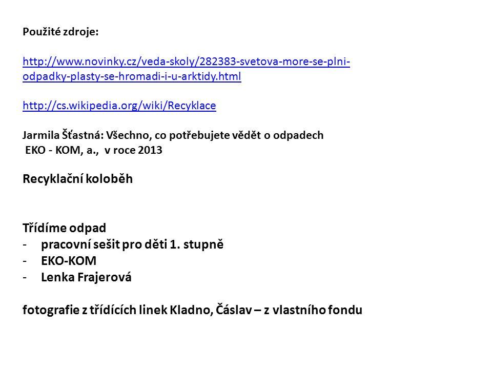 Použité zdroje: http://www.novinky.cz/veda-skoly/282383-svetova-more-se-plni- odpadky-plasty-se-hromadi-i-u-arktidy.html http://cs.wikipedia.org/wiki/Recyklace Jarmila Šťastná: Všechno, co potřebujete vědět o odpadech EKO - KOM, a., v roce 2013 Recyklační koloběh Třídíme odpad -pracovní sešit pro děti 1.