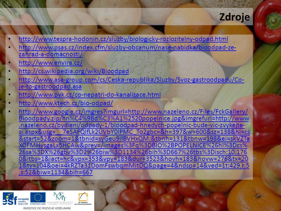 Zdroje http://www.tespra-hodonin.cz/sluzby/biologicky-rozlozitelny-odpad.html http://www.psas.cz/index.cfm/sluzby-obcanum/nase-nabidka/bioodpad-ze- zahrad-a-domacnosti/ http://www.psas.cz/index.cfm/sluzby-obcanum/nase-nabidka/bioodpad-ze- zahrad-a-domacnosti/ http://www.envira.cz/ http://cs.wikipedia.org/wiki/Bioodpad http://www.asa-group.com/cs/Ceska-republika/Sluzby/Svoz-gastroodpadu/Co- je-to-gastroodpad.asa http://www.asa-group.com/cs/Ceska-republika/Sluzby/Svoz-gastroodpadu/Co- je-to-gastroodpad.asa http://www.pvk.cz/co-nepatri-do-kanalizace.html http://www.ktech.cz/bio-odpad/ http://www.google.cz/imgres imgurl=http://www.nazeleno.cz/Files/FckGallery/ Bioodpady.zip/hn%C4%9Bd%C3%A1%2520popelnice.jpg&imgrefurl=http://www.nazeleno.cz/bydleni/odpady-1/bioodpad-hnedych-popelnic-bude-vic-zvykejte- si.aspx&usg=__7eSAFQlfLk2UVbY0lPMC_To2gbc=&h=397&w=600&sz=138&hl=cs &start=52&zoom=1&tbnid=syGeu9iIBVHxQM:&tbnh=131&tbnw=198&ei=skVZTa XOFMHysgaLx5HCAw&prev=/images%3Fq%3DBIO%2BPOPELNICE%26hl%3Dcs% 26sa%3DX%26gbv%3D2%26biw%3D1134%26bih%3D667%26tbs%3Disch:10,176 0&itbs=1&iact=hc&vpx=353&vpy=183&dur=3523&hovh=183&hovw=276&tx=20 1&ty=104&oei=4kRZTa31DomFswbqmMitDQ&page=4&ndsp=14&ved=1t:429,r:5,s:52&biw=1134&bih=667 http://www.google.cz/imgres imgurl=http://www.nazeleno.cz/Files/FckGallery/ Bioodpady.zip/hn%C4%9Bd%C3%A1%2520popelnice.jpg&imgrefurl=http://www.nazeleno.cz/bydleni/odpady-1/bioodpad-hnedych-popelnic-bude-vic-zvykejte- si.aspx&usg=__7eSAFQlfLk2UVbY0lPMC_To2gbc=&h=397&w=600&sz=138&hl=cs &start=52&zoom=1&tbnid=syGeu9iIBVHxQM:&tbnh=131&tbnw=198&ei=skVZTa XOFMHysgaLx5HCAw&prev=/images%3Fq%3DBIO%2BPOPELNICE%26hl%3Dcs% 26sa%3DX%26gbv%3D2%26biw%3D1134%26bih%3D667%26tbs%3Disch:10,176 0&itbs=1&iact=hc&vpx=353&vpy=183&dur=3523&hovh=183&hovw=276&tx=20 1&ty=104&oei=4kRZTa31DomFswbqmMitDQ&page=4&ndsp=14&ved=1t:429,r:5,s:52&biw=1134&bih=667