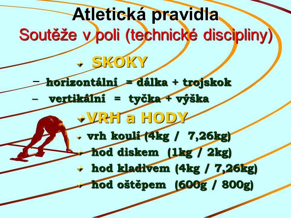 Atletická pravidla Soutěže v poli (technické discipliny) SKOKY SKOKY – horizontální = dálka + trojskok – vertikální = tyčka + výška VRH a HODY vrh koulí (4kg / 7,26kg) vrh koulí (4kg / 7,26kg) hod diskem (1kg / 2kg) hod diskem (1kg / 2kg) hod kladivem (4kg / 7,26kg) hod kladivem (4kg / 7,26kg) hod oštěpem (600g / 800g) hod oštěpem (600g / 800g)