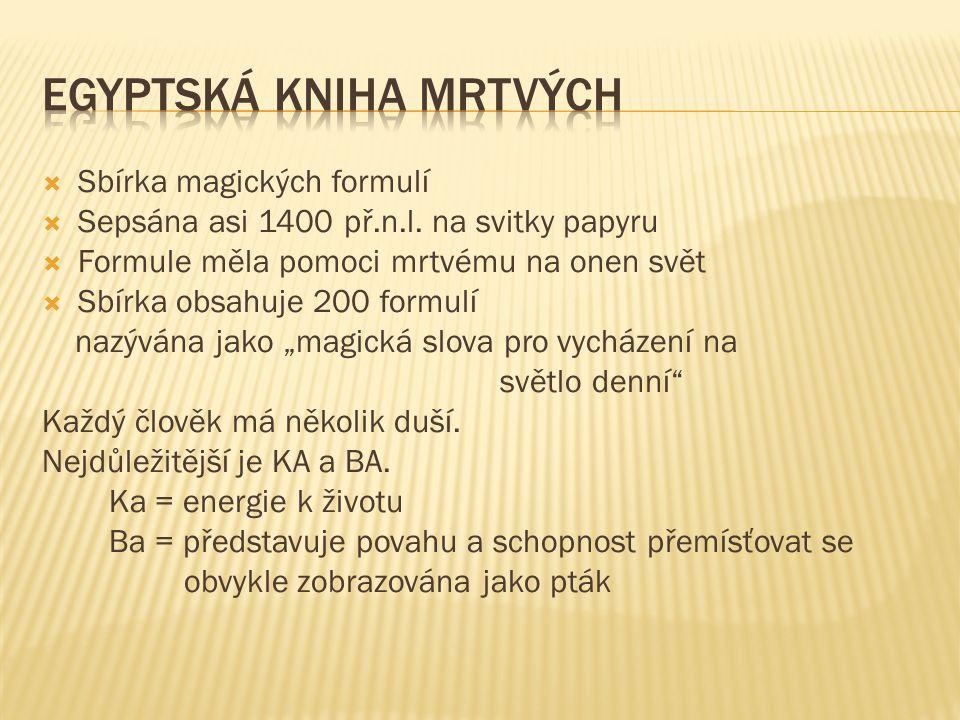  Sbírka magických formulí  Sepsána asi 1400 př.n.l. na svitky papyru  Formule měla pomoci mrtvému na onen svět  Sbírka obsahuje 200 formulí nazývá