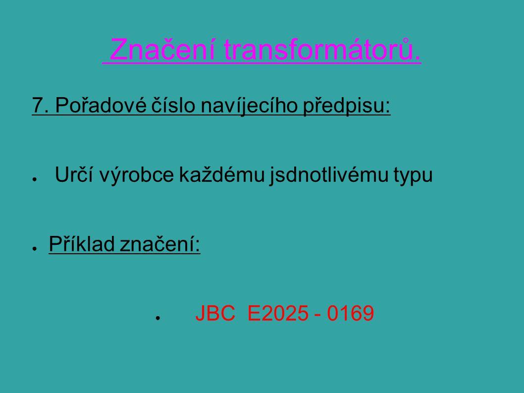 Značení transformátorů. 7. Pořadové číslo navíjecího předpisu: ● Určí výrobce každému jsdnotlivému typu ● Příklad značení: ● JBC E2025 - 0169