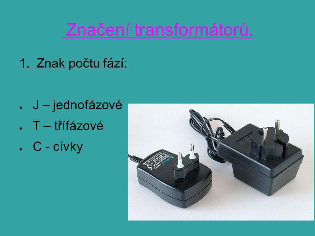 Značení transformátorů. 1. Znak počtu fází: ● J – jednofázové ● T – třífázové ● C - cívky