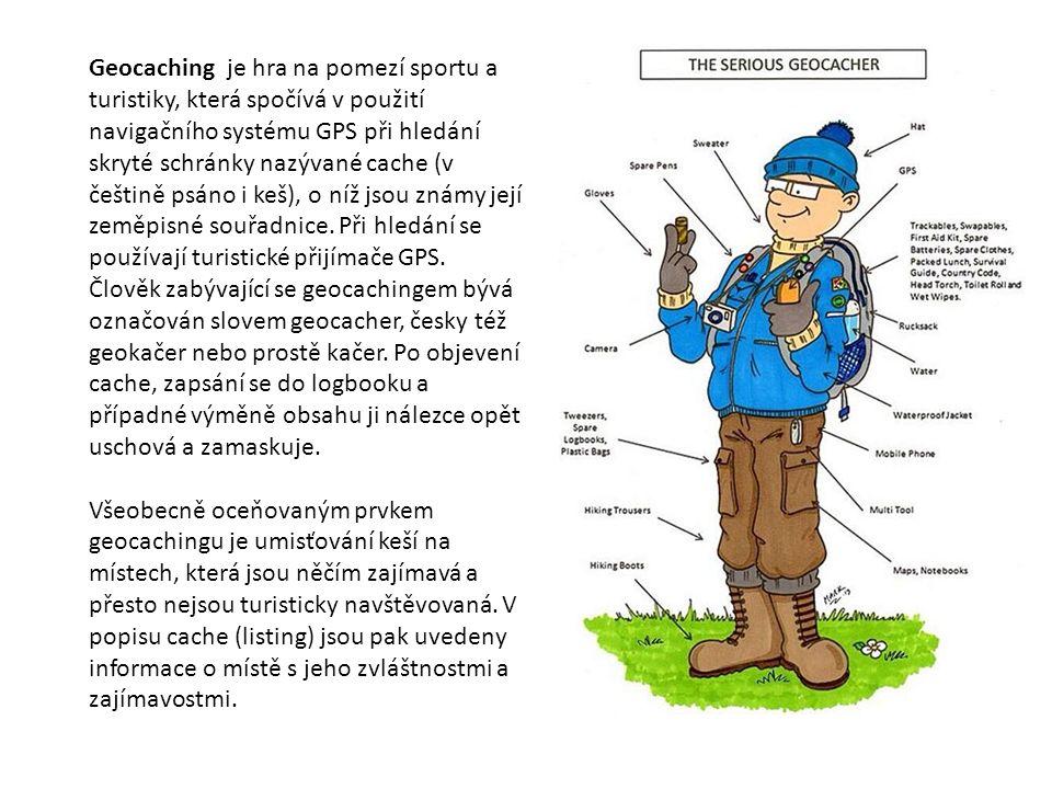 Geocaching je hra na pomezí sportu a turistiky, která spočívá v použití navigačního systému GPS při hledání skryté schránky nazývané cache (v češtině psáno i keš), o níž jsou známy její zeměpisné souřadnice.
