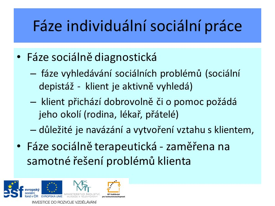 Fáze individuální sociální práce Fáze sociálně diagnostická – fáze vyhledávání sociálních problémů (sociální depistáž - klient je aktivně vyhledá) – klient přichází dobrovolně či o pomoc požádá jeho okolí (rodina, lékař, přátelé) – důležité je navázání a vytvoření vztahu s klientem, Fáze sociálně terapeutická - zaměřena na samotné řešení problémů klienta