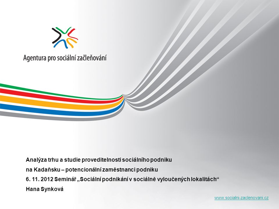 www.socialni-zaclenovani.cz Analýza trhu a studie proveditelnosti sociálního podniku na Kadaňsku – potencionální zaměstnanci podniku 6. 11. 2012 Semin