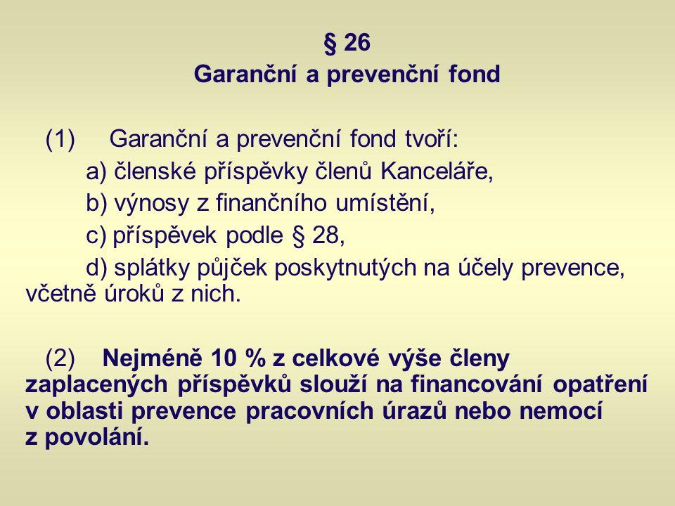 § 26 Garanční a prevenční fond (1) Garanční a prevenční fond tvoří: a) členské příspěvky členů Kanceláře, b) výnosy z finančního umístění, c) příspěvek podle § 28, d) splátky půjček poskytnutých na účely prevence, včetně úroků z nich.
