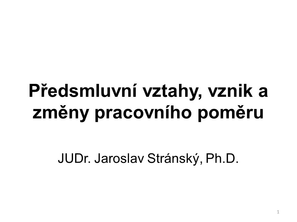 Předsmluvní vztahy, vznik a změny pracovního poměru JUDr. Jaroslav Stránský, Ph.D. 1