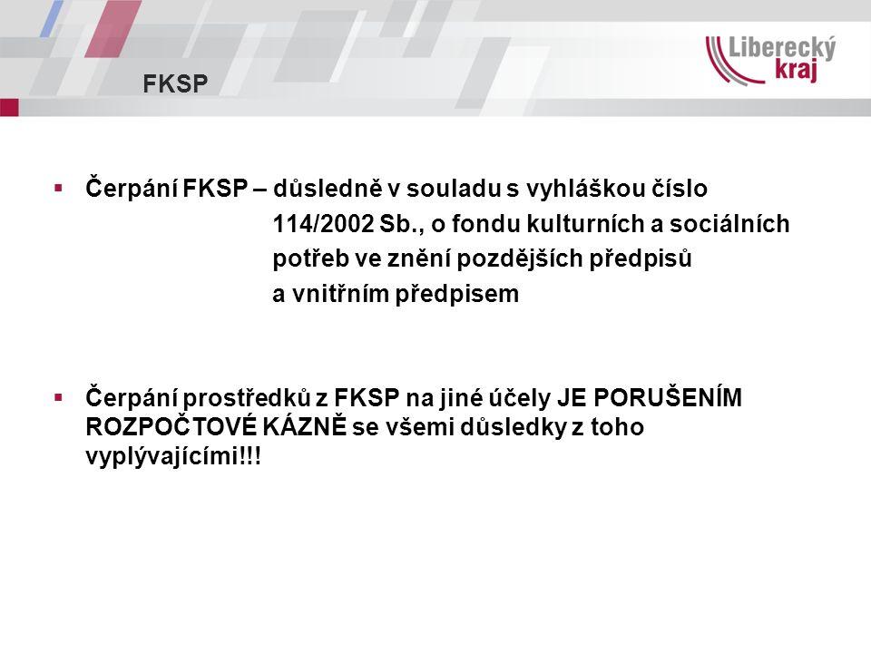 FKSP  Čerpání FKSP – důsledně v souladu s vyhláškou číslo 114/2002 Sb., o fondu kulturních a sociálních potřeb ve znění pozdějších předpisů a vnitřním předpisem  Čerpání prostředků z FKSP na jiné účely JE PORUŠENÍM ROZPOČTOVÉ KÁZNĚ se všemi důsledky z toho vyplývajícími!!!