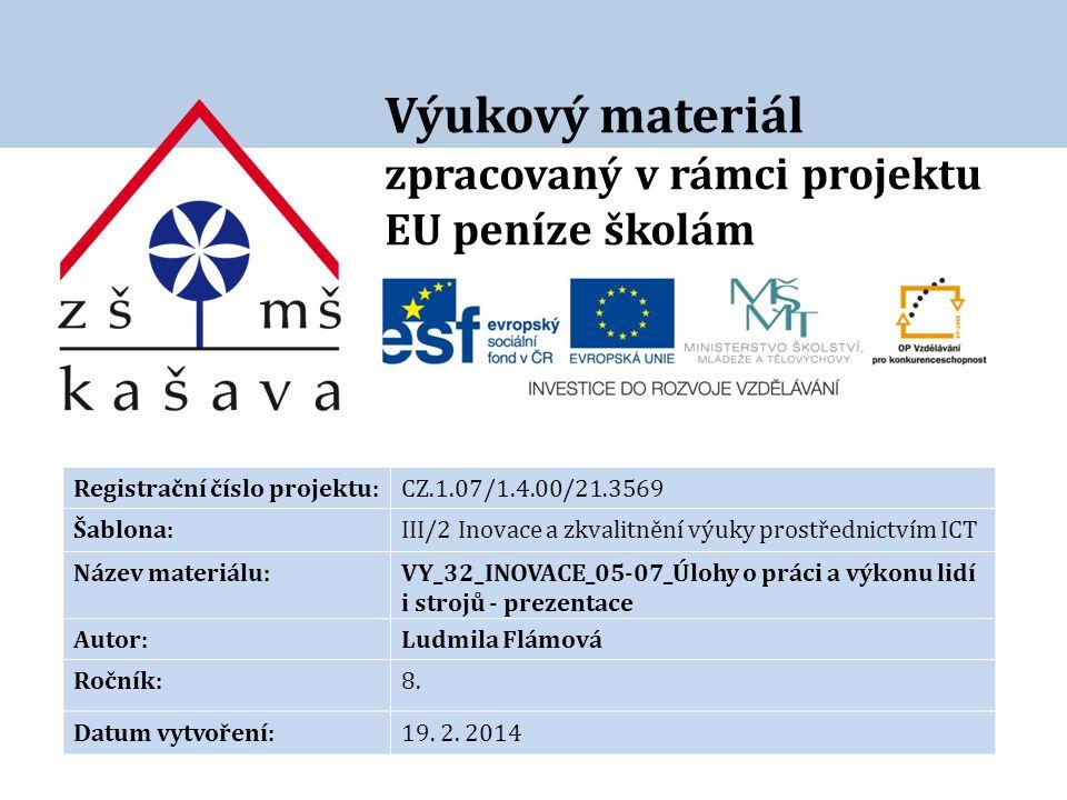 Výukový materiál zpracovaný v rámci projektu EU peníze školám Registrační číslo projektu:CZ.1.07/1.4.00/21.3569 Šablona:III/2 Inovace a zkvalitnění výuky prostřednictvím ICT Název materiálu:VY_32_INOVACE_05-07_Úlohy o práci a výkonu lidí i strojů - prezentace Autor:Ludmila Flámová Ročník:8.