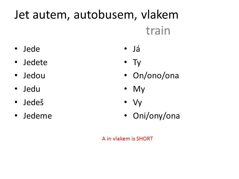 Jet autem, autobusem, vlakem train Jede Jedete Jedou Jedu Jedeš Jedeme Já Ty On/ono/ona My Vy Oni/ony/ona A in vlakem is SHORT