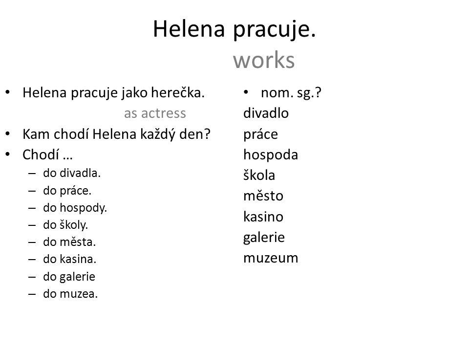 Helena pracuje. works Helena pracuje jako herečka.