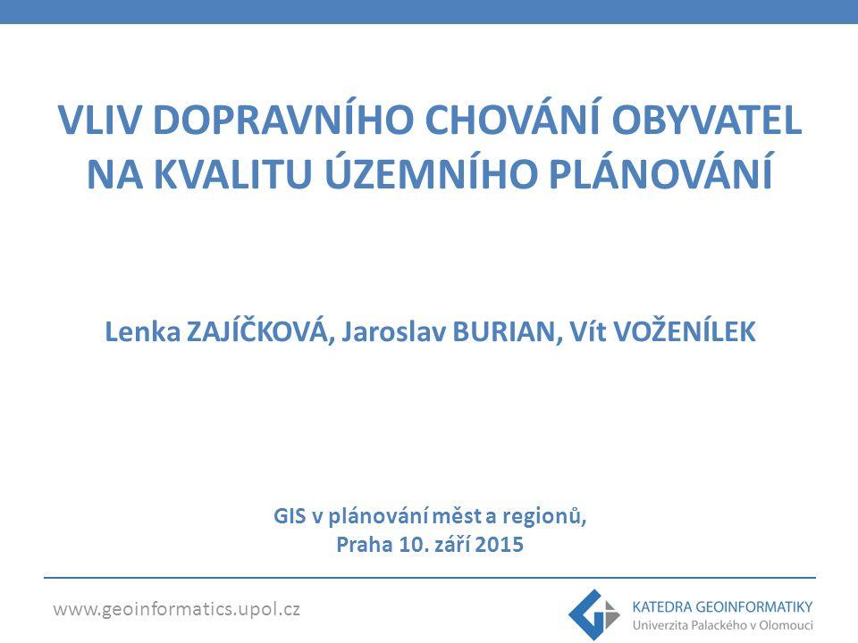 www.geoinformatics.upol.cz VLIV DOPRAVNÍHO CHOVÁNÍ OBYVATEL NA KVALITU ÚZEMNÍHO PLÁNOVÁNÍ Lenka ZAJÍČKOVÁ, Jaroslav BURIAN, Vít VOŽENÍLEK GIS v plánování měst a regionů, Praha 10.