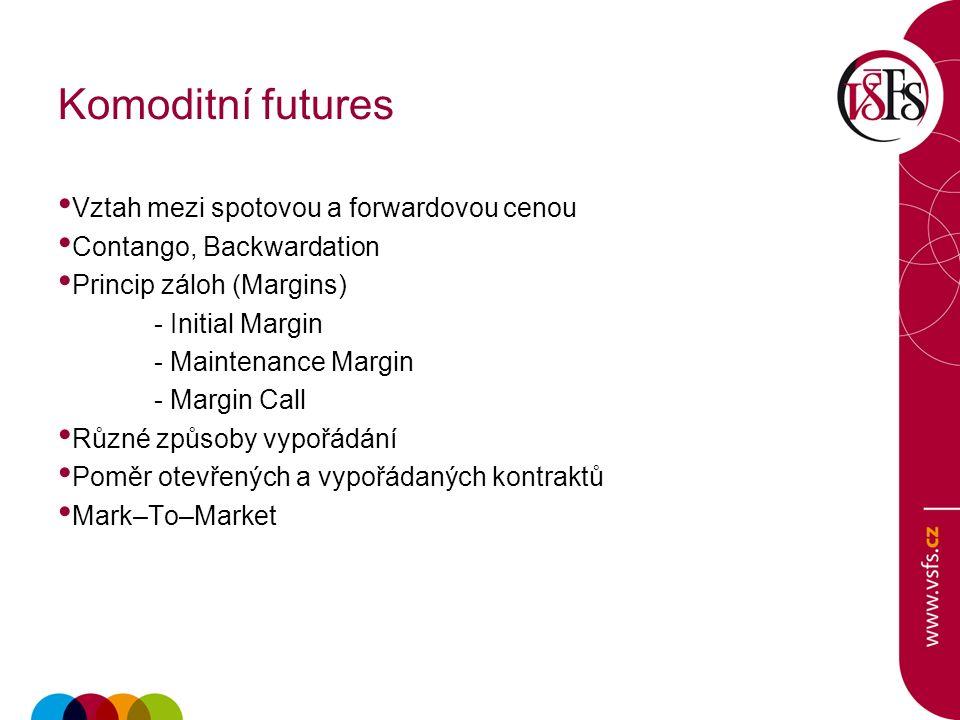 Komoditní futures Vztah mezi spotovou a forwardovou cenou Contango, Backwardation Princip záloh (Margins) - Initial Margin - Maintenance Margin - Margin Call Různé způsoby vypořádání Poměr otevřených a vypořádaných kontraktů Mark–To–Market