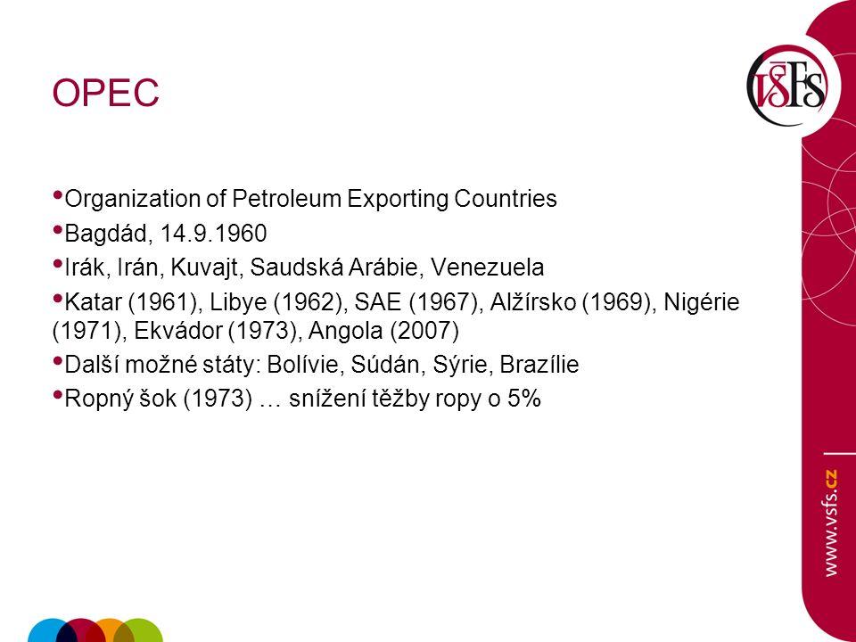 OPEC Organization of Petroleum Exporting Countries Bagdád, 14.9.1960 Irák, Irán, Kuvajt, Saudská Arábie, Venezuela Katar (1961), Libye (1962), SAE (1967), Alžírsko (1969), Nigérie (1971), Ekvádor (1973), Angola (2007) Další možné státy: Bolívie, Súdán, Sýrie, Brazílie Ropný šok (1973) … snížení těžby ropy o 5%