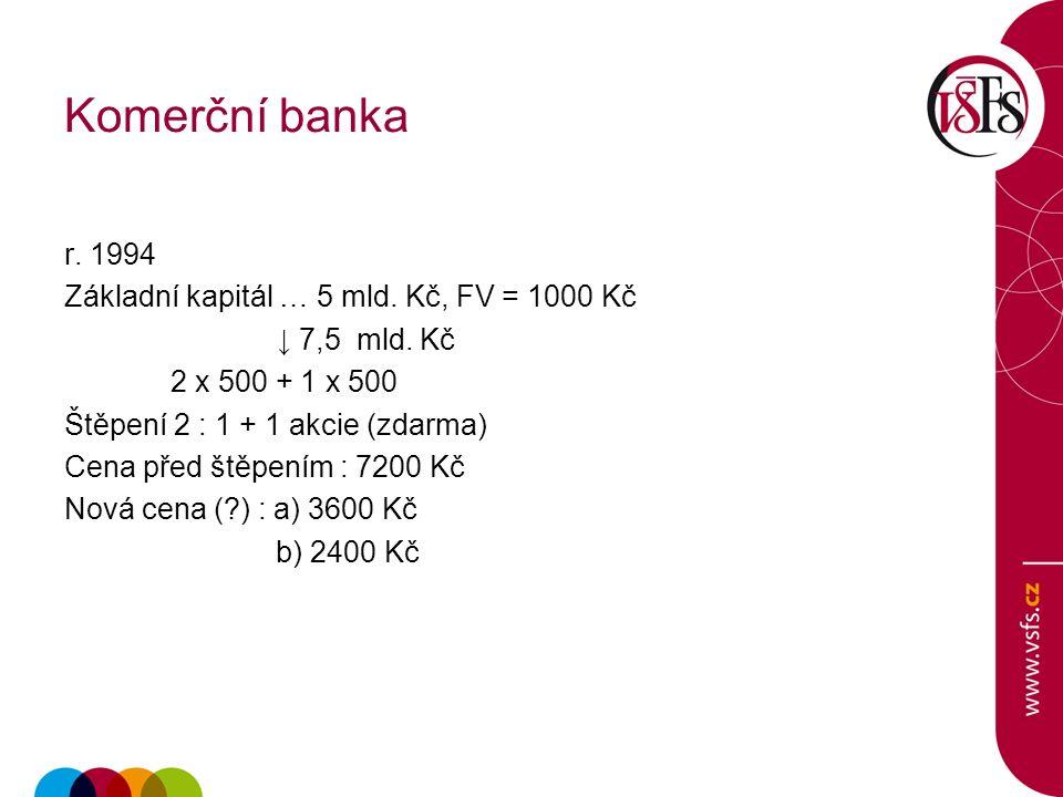 Komerční banka r.1994 Základní kapitál … 5 mld. Kč, FV = 1000 Kč ↓ 7,5 mld.