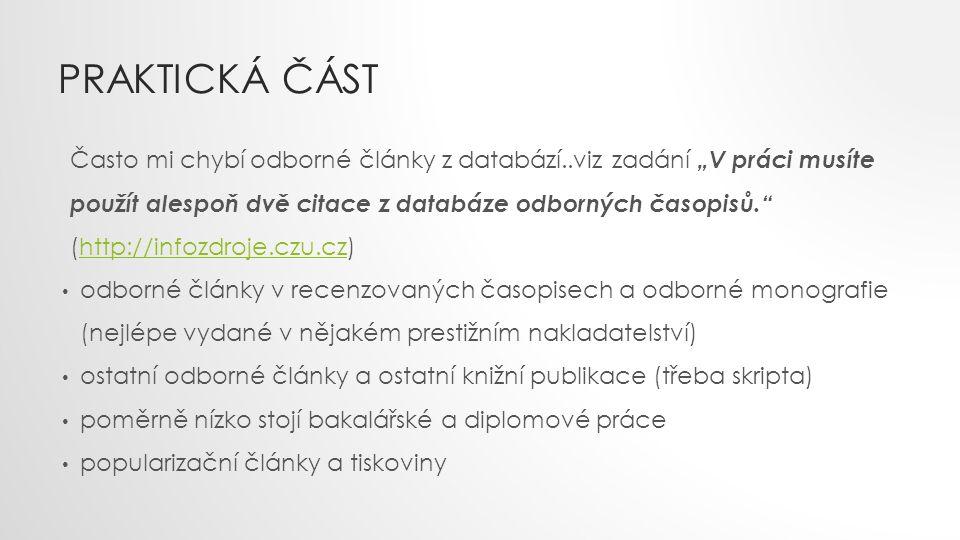 """PRAKTICKÁ ČÁST Často mi chybí odborné články z databází..viz zadání """"V práci musíte použít alespoň dvě citace z databáze odborných časopisů. (http://infozdroje.czu.cz)http://infozdroje.czu.cz odborné články v recenzovaných časopisech a odborné monografie (nejlépe vydané v nějakém prestižním nakladatelství) ostatní odborné články a ostatní knižní publikace (třeba skripta) poměrně nízko stojí bakalářské a diplomové práce popularizační články a tiskoviny"""