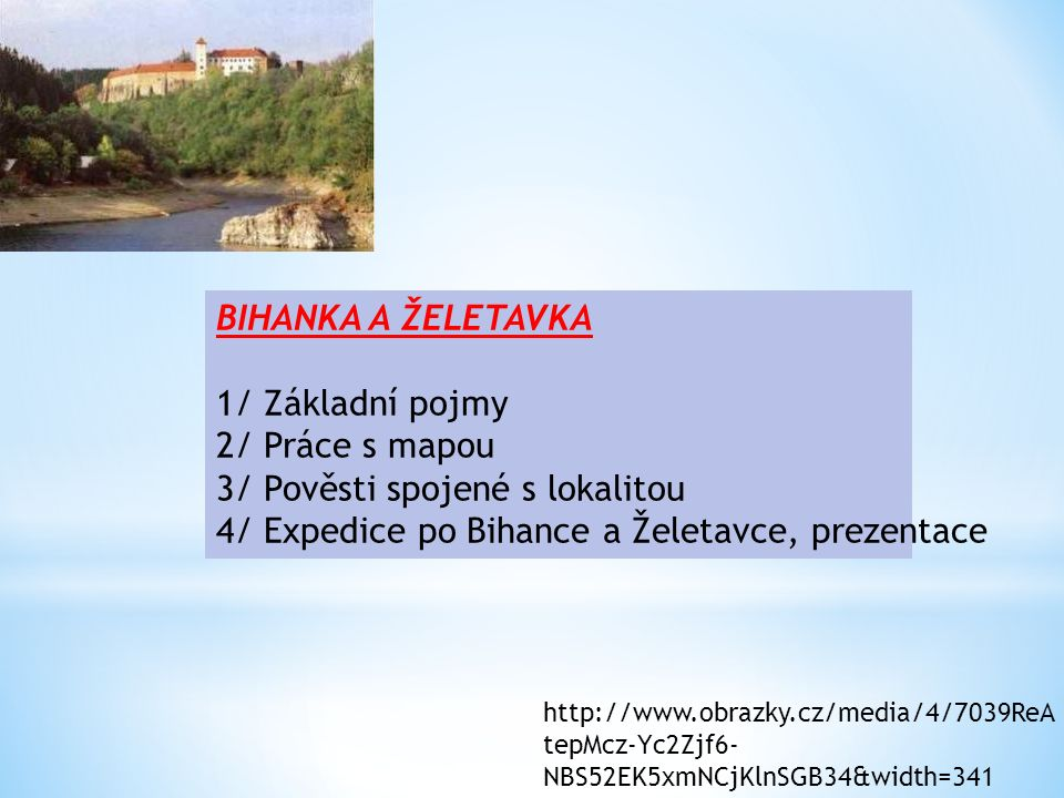 BIHANKA A ŽELETAVKA 1/ Základní pojmy 2/ Práce s mapou 3/ Pověsti spojené s lokalitou 4/ Expedice po Bihance a Želetavce, prezentace http://www.obrazk