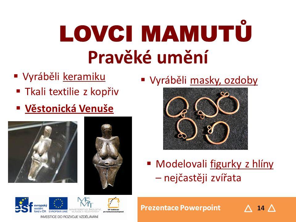 Prezentace Powerpoint 14 LOVCI MAMUTŮ Pravěké umění LOVCI MAMUTŮ  Vyráběli keramiku  Vyráběli masky, ozdoby  Tkali textilie z kopřiv  Modelovali f
