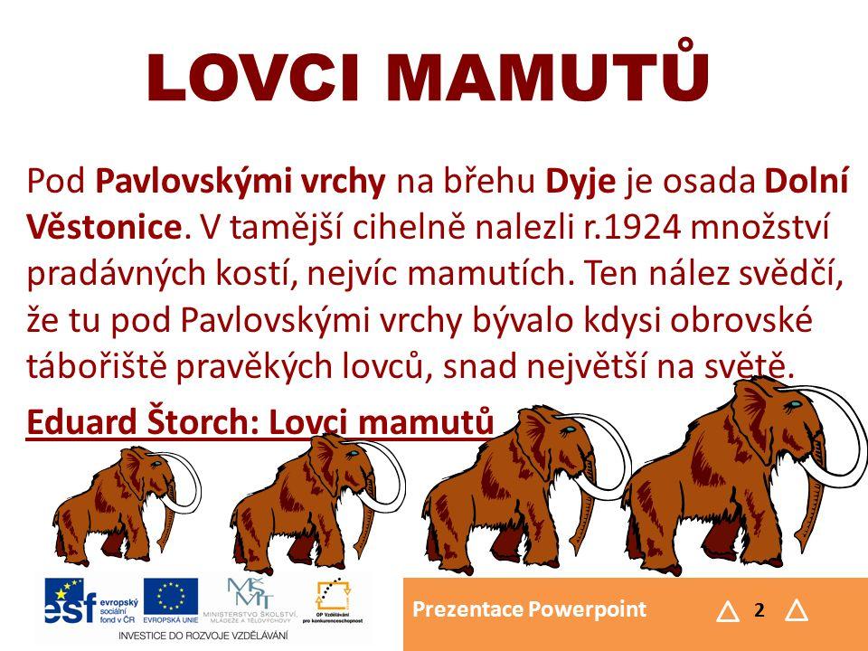 Prezentace Powerpoint 2 LOVCI MAMUTŮ Pod Pavlovskými vrchy na břehu Dyje je osada Dolní Věstonice. V tamější cihelně nalezli r.1924 množství pradávnýc