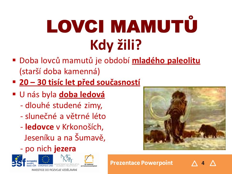 Prezentace Powerpoint 4 LOVCI MAMUTŮ Kdy žili? LOVCI MAMUTŮ  Doba lovců mamutů je období mladého paleolitu (starší doba kamenná)  20 – 30 tisíc let