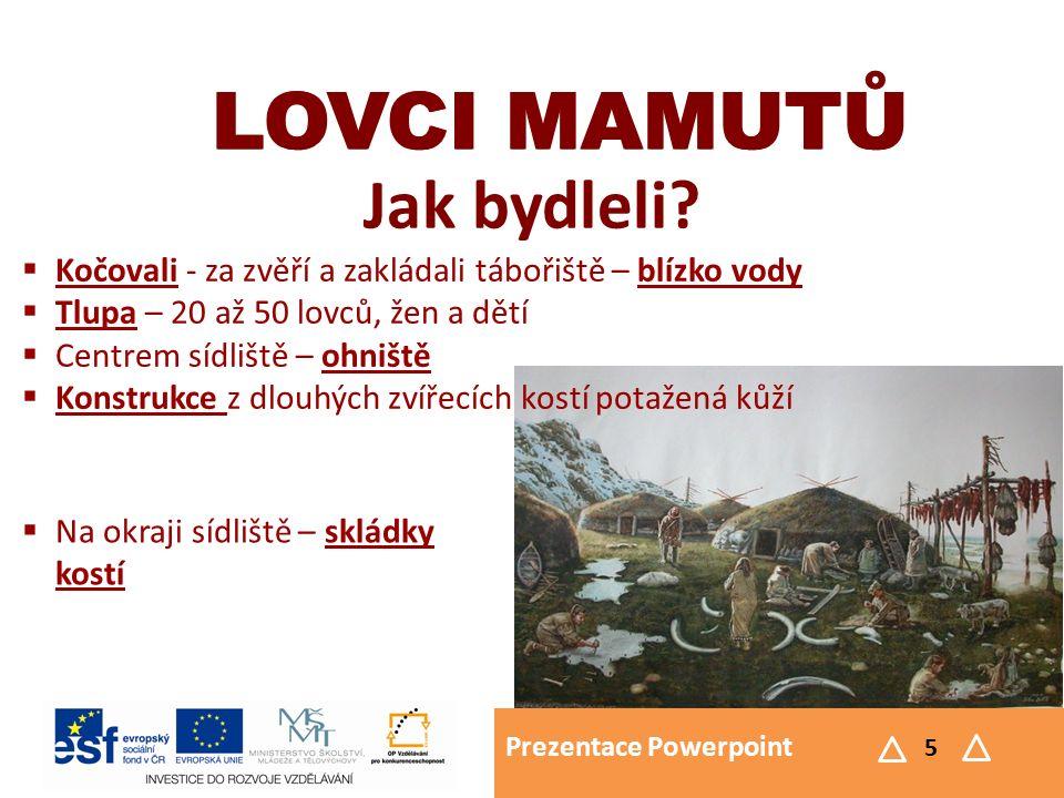 Prezentace Powerpoint 5 LOVCI MAMUTŮ Jak bydleli? LOVCI MAMUTŮ  Kočovali - za zvěří a zakládali tábořiště – blízko vody  Tlupa – 20 až 50 lovců, žen