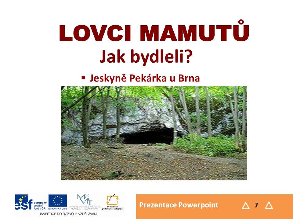 Prezentace Powerpoint 7 LOVCI MAMUTŮ Jak bydleli? LOVCI MAMUTŮ  Jeskyně Pekárka u Brna