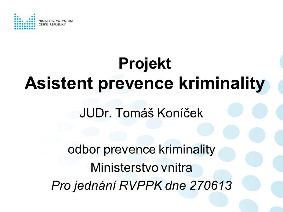 Projekt Asistent prevence kriminality JUDr. Tomáš Koníček odbor prevence kriminality Ministerstvo vnitra Pro jednání RVPPK dne 270613