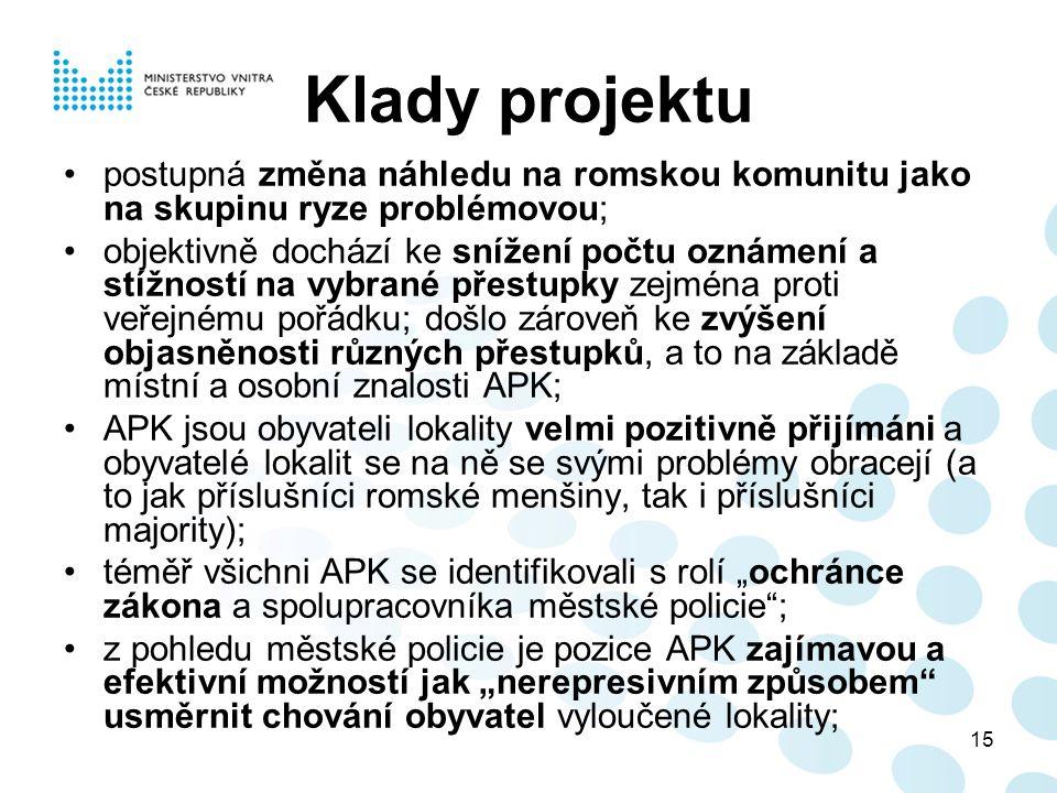 """15 Klady projektu postupná změna náhledu na romskou komunitu jako na skupinu ryze problémovou; objektivně dochází ke snížení počtu oznámení a stížností na vybrané přestupky zejména proti veřejnému pořádku; došlo zároveň ke zvýšení objasněnosti různých přestupků, a to na základě místní a osobní znalosti APK; APK jsou obyvateli lokality velmi pozitivně přijímáni a obyvatelé lokalit se na ně se svými problémy obracejí (a to jak příslušníci romské menšiny, tak i příslušníci majority); téměř všichni APK se identifikovali s rolí """"ochránce zákona a spolupracovníka městské policie ; z pohledu městské policie je pozice APK zajímavou a efektivní možností jak """"nerepresivním způsobem usměrnit chování obyvatel vyloučené lokality;"""