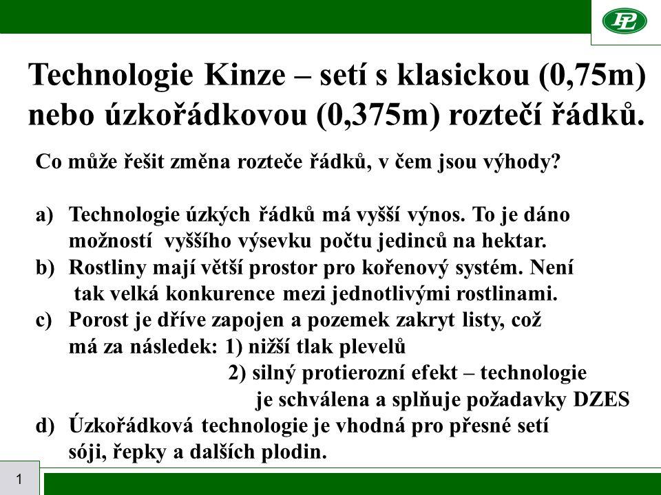 1 Technologie Kinze – setí s klasickou (0,75m) nebo úzkořádkovou (0,375m) roztečí řádků. Co může řešit změna rozteče řádků, v čem jsou výhody? a)Techn