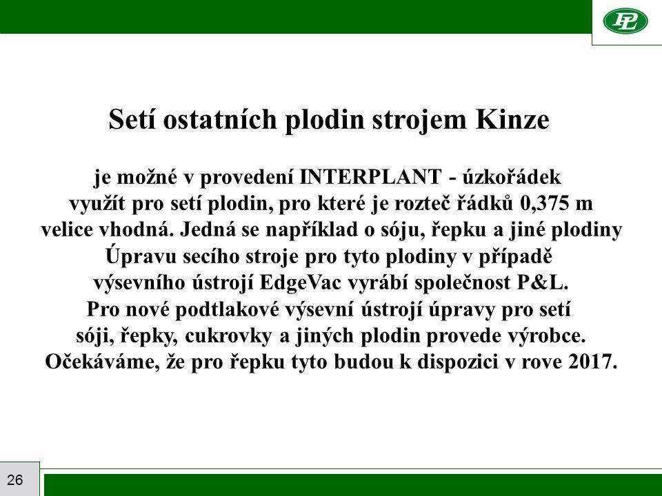 26 Setí ostatních plodin strojem Kinze je možné v provedení INTERPLANT - úzkořádek využít pro setí plodin, pro které je rozteč řádků 0,375 m velice vhodná.