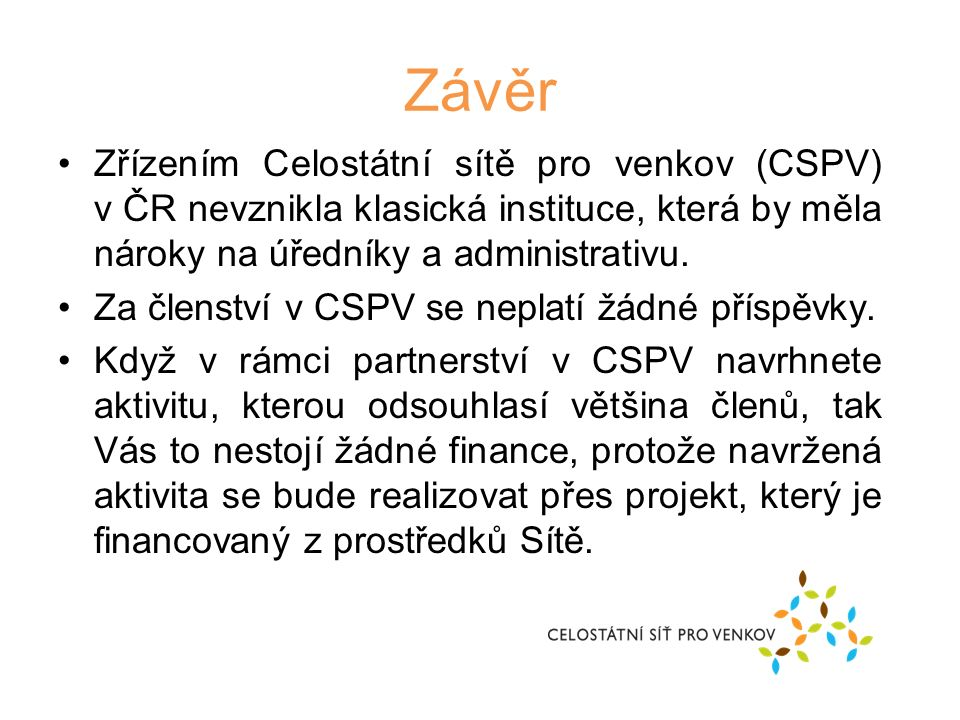 Závěr Zřízením Celostátní sítě pro venkov (CSPV) v ČR nevznikla klasická instituce, která by měla nároky na úředníky a administrativu.