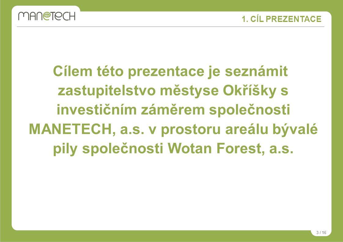 1. CÍL PREZENTACE 3 / 16 Cílem této prezentace je seznámit zastupitelstvo městyse Okříšky s investičním záměrem společnosti MANETECH, a.s. v prostoru