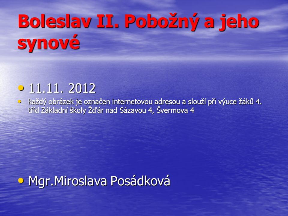 Boleslav II. Pobožný a jeho synové 11.11. 2012 11.11. 2012 každý obrázek je označen internetovou adresou a slouží při výuce žáků 4. tříd Základní škol