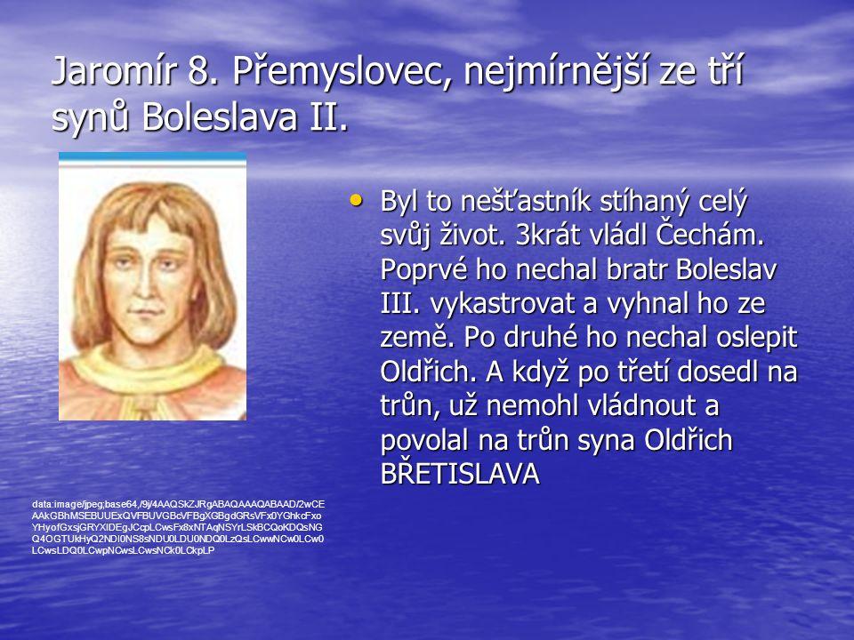 Jaromír 8. Přemyslovec, nejmírnější ze tří synů Boleslava II. Byl to nešťastník stíhaný celý svůj život. 3krát vládl Čechám. Poprvé ho nechal bratr Bo