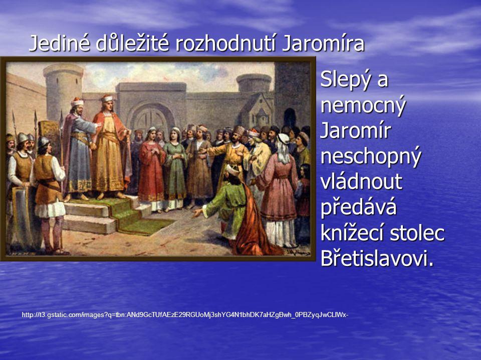 Jediné důležité rozhodnutí Jaromíra Slepý a nemocný Jaromír neschopný vládnout předává knížecí stolec Břetislavovi. Slepý a nemocný Jaromír neschopný