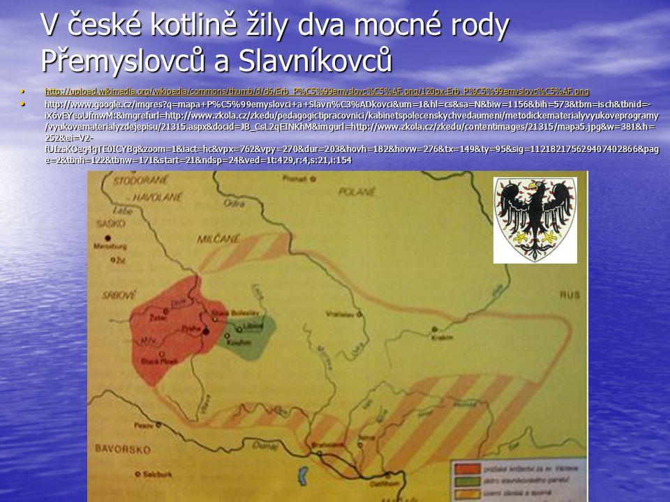 V české kotlině žily dva mocné rody Přemyslovců a Slavníkovců http://upload.wikimedia.org/wikipedia/commons/thumb/d/d6/Erb_P%C5%99emyslovc%C5%AF.png/120px-Erb_P%C5%99emyslovc%C5%AF.png http://upload.wikimedia.org/wikipedia/commons/thumb/d/d6/Erb_P%C5%99emyslovc%C5%AF.png/120px-Erb_P%C5%99emyslovc%C5%AF.png http://upload.wikimedia.org/wikipedia/commons/thumb/d/d6/Erb_P%C5%99emyslovc%C5%AF.png/120px-Erb_P%C5%99emyslovc%C5%AF.png http://www.google.cz/imgres?q=mapa+P%C5%99emyslovci+a+Slavn%C3%ADkovci&um=1&hl=cs&sa=N&biw=1156&bih=573&tbm=isch&tbnid=- iX6vEYeoUfmwM:&imgrefurl=http://www.zkola.cz/zkedu/pedagogictipracovnici/kabinetspolecenskychvedaumeni/metodickematerialyvyukoveprogramy /vyukovematerialyzdejepisu/21315.aspx&docid=JB_CsL2qEINKhM&imgurl=http://www.zkola.cz/zkedu/contentimages/21315/mapa5.jpg&w=381&h= 252&ei=V2- fUIzsKOeg4gTE0ICYBg&zoom=1&iact=hc&vpx=762&vpy=270&dur=203&hovh=182&hovw=276&tx=149&ty=95&sig=112182175629407402866&pag e=2&tbnh=122&tbnw=171&start=21&ndsp=24&ved=1t:429,r:4,s:21,i:154 http://www.google.cz/imgres?q=mapa+P%C5%99emyslovci+a+Slavn%C3%ADkovci&um=1&hl=cs&sa=N&biw=1156&bih=573&tbm=isch&tbnid=- iX6vEYeoUfmwM:&imgrefurl=http://www.zkola.cz/zkedu/pedagogictipracovnici/kabinetspolecenskychvedaumeni/metodickematerialyvyukoveprogramy /vyukovematerialyzdejepisu/21315.aspx&docid=JB_CsL2qEINKhM&imgurl=http://www.zkola.cz/zkedu/contentimages/21315/mapa5.jpg&w=381&h= 252&ei=V2- fUIzsKOeg4gTE0ICYBg&zoom=1&iact=hc&vpx=762&vpy=270&dur=203&hovh=182&hovw=276&tx=149&ty=95&sig=112182175629407402866&pag e=2&tbnh=122&tbnw=171&start=21&ndsp=24&ved=1t:429,r:4,s:21,i:154