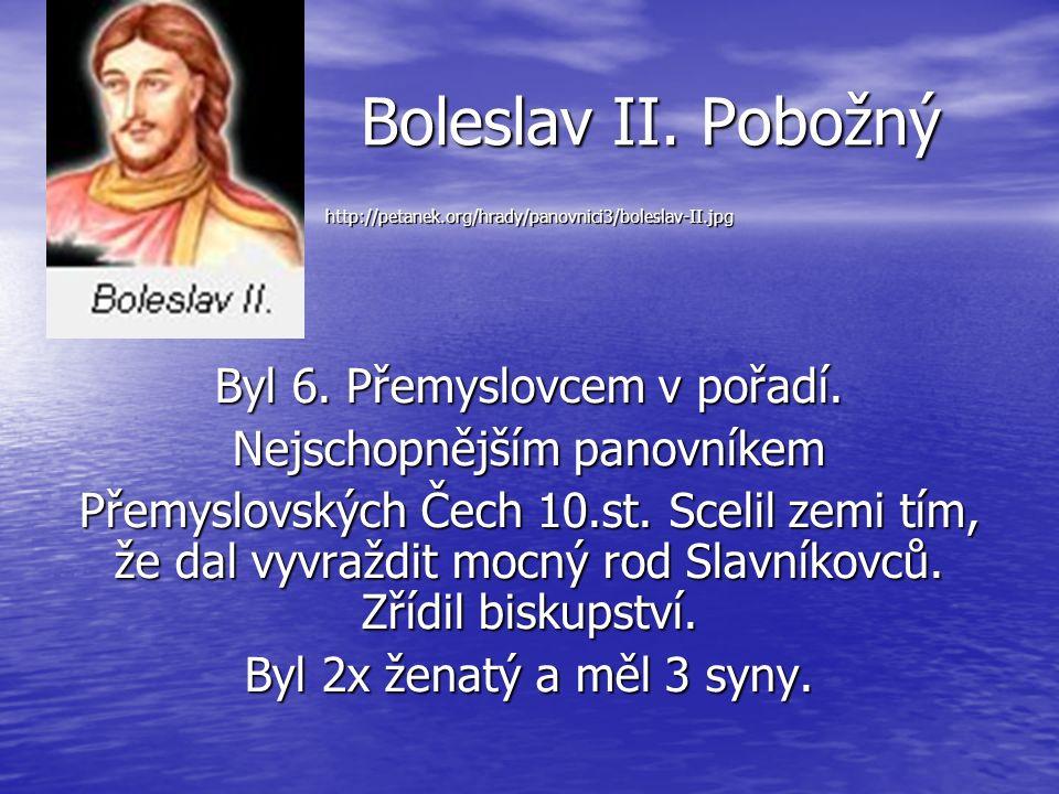 Boleslav II. Pobožný http://petanek.org/hrady/panovnici3/boleslav-II.jpg Byl 6. Přemyslovcem v pořadí. Nejschopnějším panovníkem Přemyslovských Čech 1