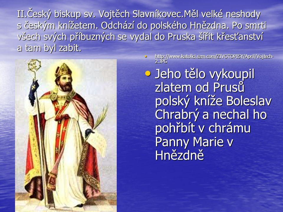 II.Český biskup sv. Vojtěch Slavníkovec.Měl velké neshody s českým knížetem. Odchází do polského Hnězdna. Po smrti všech svých příbuzných se vydal do