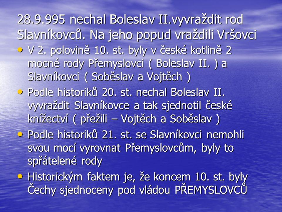 28.9.995 nechal Boleslav II.vyvraždit rod Slavníkovců. Na jeho popud vraždili Vršovci V 2. polovině 10. st. byly v české kotlině 2 mocné rody Přemyslo
