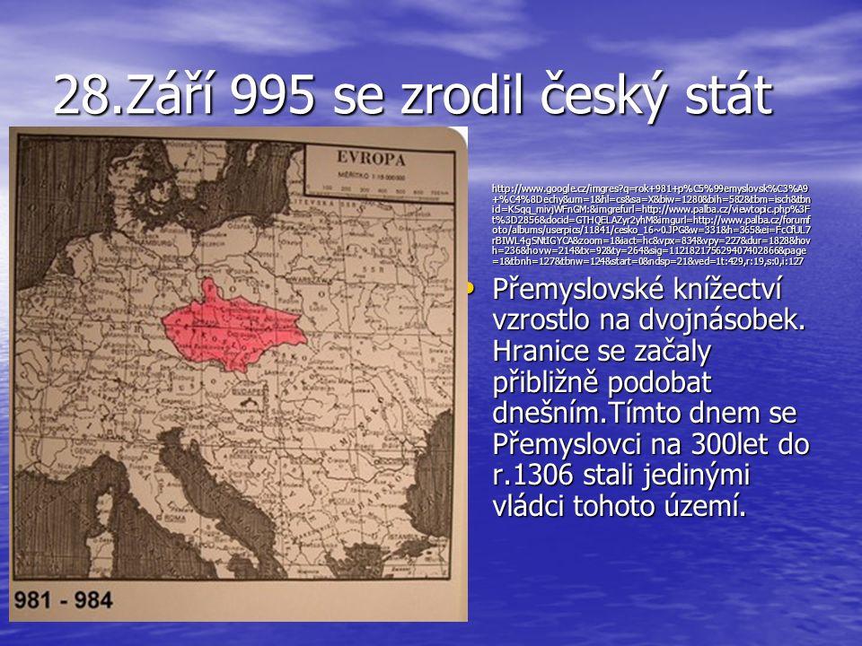 28.Září 995 se zrodil český stát http://www.google.cz/imgres?q=rok+981+p%C5%99emyslovsk%C3%A9 +%C4%8Dechy&um=1&hl=cs&sa=X&biw=1280&bih=582&tbm=isch&tb