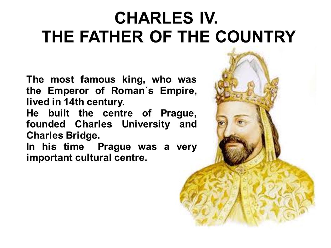 CHARLES IV. THE FATHER OF THE COUNTRY The most famous king, who was the Emperor of Roman´s Empire, lived in 14th century. He built the centre of Pragu