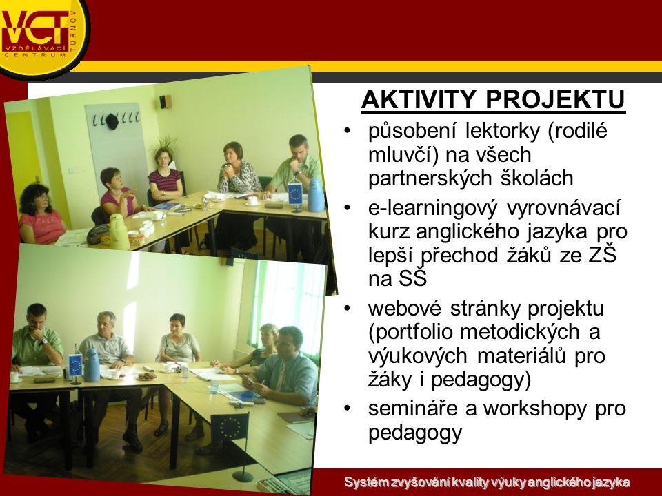 Systém zvyšování kvality výuky anglického jazyka AKTIVITY PROJEKTU působení lektorky (rodilé mluvčí) na všech partnerských školách e-learningový vyrovnávací kurz anglického jazyka pro lepší přechod žáků ze ZŠ na SŠ webové stránky projektu (portfolio metodických a výukových materiálů pro žáky i pedagogy) semináře a workshopy pro pedagogy