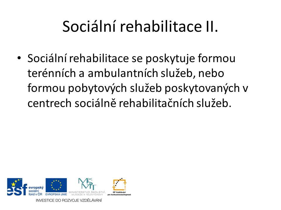 Sociální rehabilitace II. Sociální rehabilitace se poskytuje formou terénních a ambulantních služeb, nebo formou pobytových služeb poskytovaných v cen