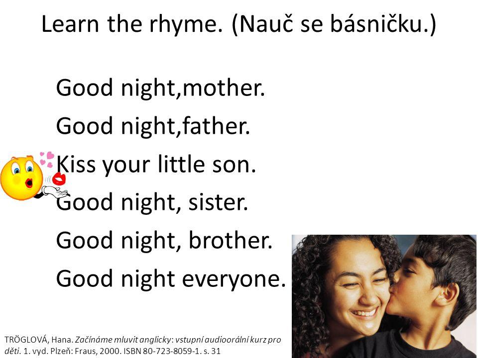 Learn the rhyme. (Nauč se básničku.) Good night,mother.