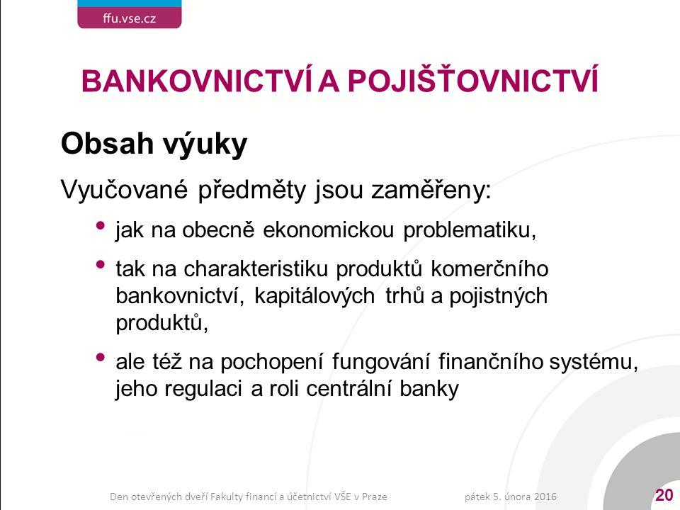 Obsah výuky Vyučované předměty jsou zaměřeny: jak na obecně ekonomickou problematiku, tak na charakteristiku produktů komerčního bankovnictví, kapitálových trhů a pojistných produktů, ale též na pochopení fungování finančního systému, jeho regulaci a roli centrální banky BANKOVNICTVÍ A POJIŠŤOVNICTVÍ pátek 5.