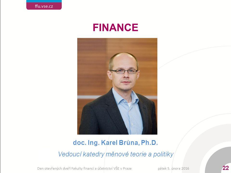 doc. Ing. Karel Brůna, Ph.D. Vedoucí katedry měnové teorie a politiky FINANCE pátek 5. února 2016 22 Den otevřených dveří Fakulty financí a účetnictví