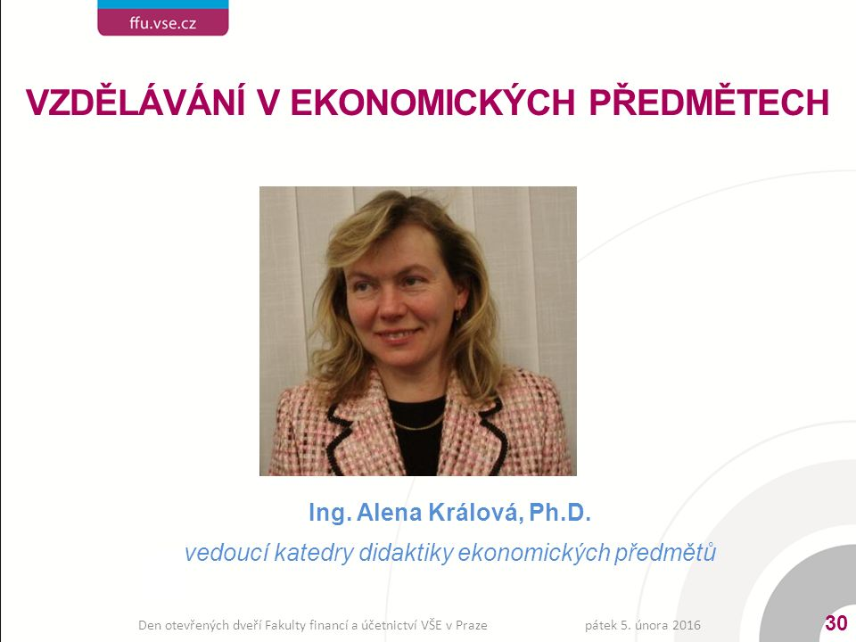 Ing. Alena Králová, Ph.D. vedoucí katedry didaktiky ekonomických předmětů VZDĚLÁVÁNÍ V EKONOMICKÝCH PŘEDMĚTECH pátek 5. února 2016 30 Den otevřených d